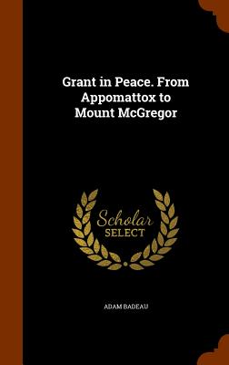Grant in Peace. from Appomattox to Mount McGregor - Badeau, Adam
