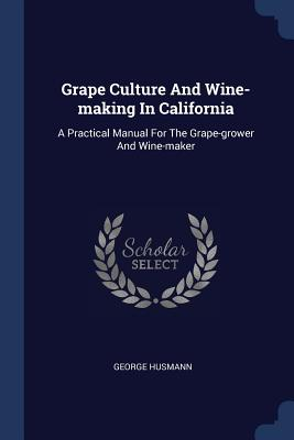 Grape Culture and Wine-Making in California: A Practical Manual for the Grape-Grower and Wine-Maker - Husmann, George