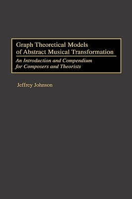 Graph Theoretical Models of Abstract Musical Transformation: An Introduction and Compendium for Composers and Theorists - Johnson, Jeffrey