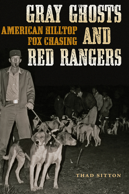 Gray Ghosts and Red Rangers: American Hilltop Fox Chasing - Sitton, Thad