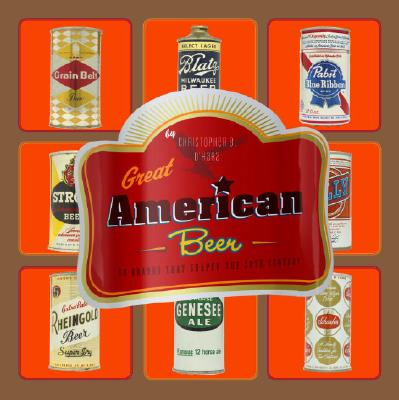 Great American Beer: 50 Brands That Shaped the 20th Century - O'Hara, Christopher B, and Wojcik, Alethea (Photographer)