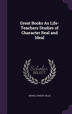 Great Books as Life-Teachers Studies of Character Real and Ideal - Hillis, Newell Dwight