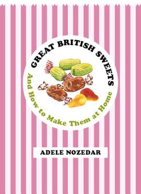 Great British Sweets: And How To Make Them at Home - Nozedar, Adele