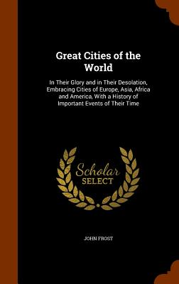 Great Cities of the World: In Their Glory and in Their Desolation, Embracing Cities of Europe, Asia, Africa and America, with a History of Important Events of Their Time - Frost, John