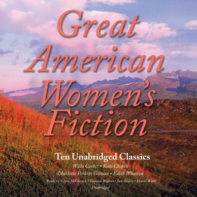 Great Classic Women's Fiction: 10 Unabridged Stories - Cather, Willa, and Chopin, Kate, and Gilman, Charlotte Perkins