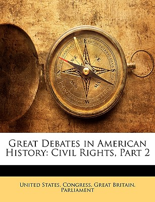 Great Debates in American History: Civil Rights, Part 2 - United States Congress, States Congress (Creator), and Great Britain Parliament, Britain Parliament (Creator)