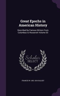 Great Epochs in American History: Described by Famous Writers from Columbus to Roosevelt Volume 03 - Halsey, Francis W 1851-1919