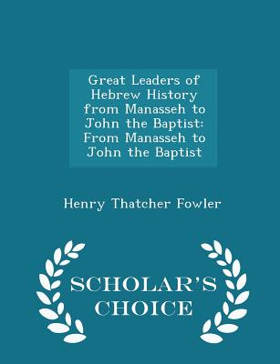 Great Leaders of Hebrew History from Manasseh to John the Baptist: From Manasseh to John the Baptist - Scholar's Choice Edition - Fowler, Henry Thatcher