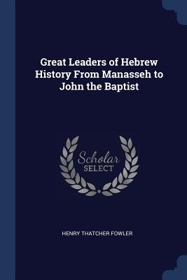 Great Leaders of Hebrew History from Manasseh to John the Baptist - Fowler, Henry Thatcher