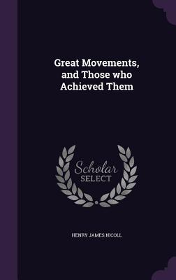 Great Movements, and Those Who Achieved Them - Nicoll, Henry James