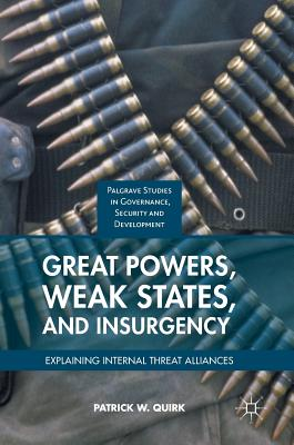 Great Powers, Weak States, and Insurgency: Explaining Internal Threat Alliances - Quirk, Patrick W