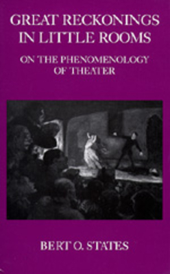 Great Reckonings in Little Rooms: On the Phenomenology of Theater - States, Bert O, Professor