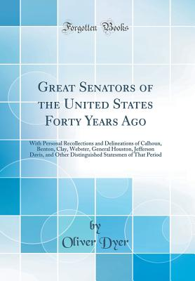 Great Senators of the United States Forty Years Ago: With Personal Recollections and Delineations of Calhoun, Benton, Clay, Webster, General Houston, Jefferson Davis, and Other Distinguished Statesmen of That Period (Classic Reprint) - Dyer, Oliver