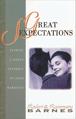 Great Sexpectations: Finding Lasting Intimacy in Your Marriage - Barnes, Robert, and Barnes, Rosemary J