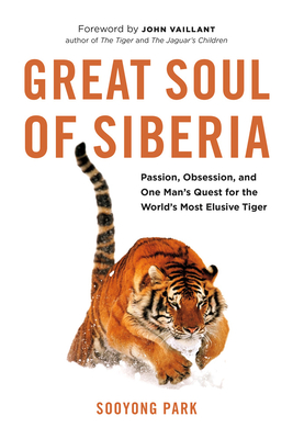 Great Soul of Siberia: Passion, Obsession, and One Man's Quest for the World's Most Elusive Tiger - Park, Sooyong, and Vaillant, John (Foreword by)