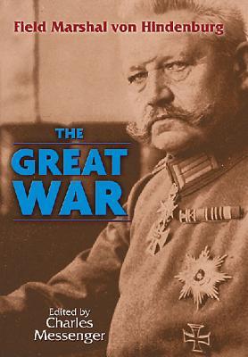 Great War - von Hindenberg, Field Marshal, and Messenger, Charles (Editor)
