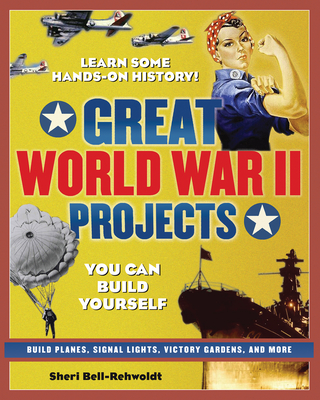Great World War II Projects You Can Build Yourself - Bell-Rehwoldt, Sheri