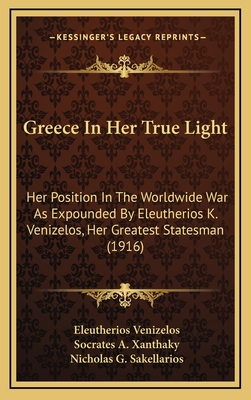 Greece in Her True Light: Her Position in the Worldwide War as Expounded by Eleutherios K. Venizelos, Her Greatest Statesman (1916) - Venizelos, Eleutherios, and Xanthaky, Socrates A (Translated by), and Sakellarios, Nicholas G (Translated by)