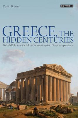 Greece, the Hidden Centuries: Turkish Rule from the Fall of Constantinople to Greek Independence - Brewer, David, Professor