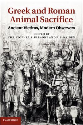 Greek and Roman Animal Sacrifice: Ancient Victims, Modern Observers - Faraone, Christopher a (Editor), and Naiden, F S (Editor)