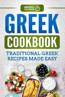 Greek Cookbook: Traditional Greek Recipes Made Easy - Publishing, Grizzly