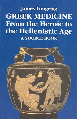 Greek Medicine from the Heroic to the Hellenistic Age: A Source Book - Longrigg, James