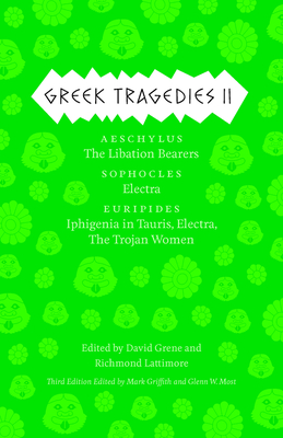 Greek Tragedies 2: Aeschylus: The Libation Bearers; Sophocles: Electra; Euripides: Iphigenia Among the Taurians, Electra, the Trojan Women - Griffith, Mark (Editor), and Most, Glenn W (Editor), and Grene, David (Editor)