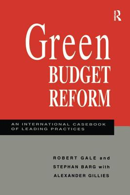 Green Budget Reform: An International Casebook of Leading Practices - Gale, Robert (Editor), and Barg, Stephan (Editor)