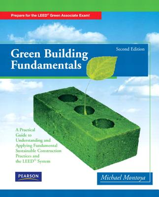 Green Building Fundamentals: Practical Guide to Understanding and Applying Fundamental Sustainable Construction Practices and the LEED System - Montoya, Michael