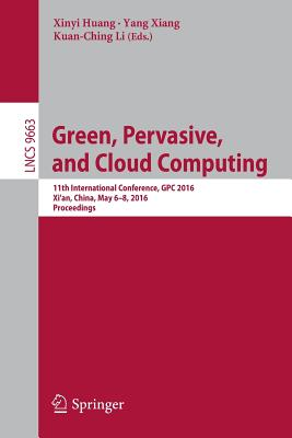 Green, Pervasive, and Cloud Computing: 11th International Conference, Gpc 2016, Xi'an, China, May 6-8, 2016. Proceedings - Huang, Xinyi (Editor)