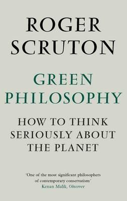 Green Philosophy: How to think seriously about the planet - Scruton, Roger