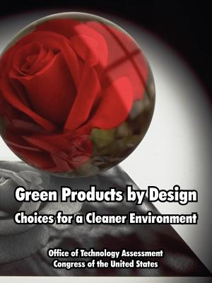 Green Products by Design: Choices for a Cleaner Environment - Office of Technology Assessment, Of Technology Assessment, and Congress of the United States, Of The United States