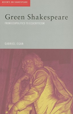 Green Shakespeare: From Ecopolitics to Ecocriticism - Egan, Gabriel