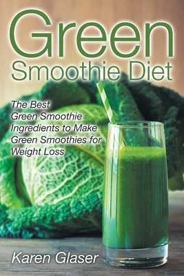 Green Smoothie Diet: The Best Green Smoothie Ingredients to Make Green Smoothies for Weight Loss - Glaser, Karen