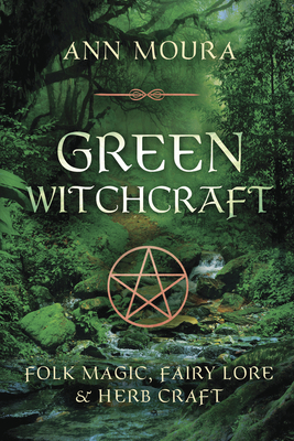 Green Witchcraft: Folk Magic, Fairy Lore & Herb Craft - Moura, Ann