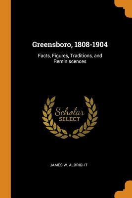 Greensboro, 1808-1904: Facts, Figures, Traditions, and Reminiscences - Albright, James W