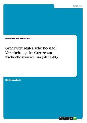 Grenzwelt. Malerische Be- Und Verarbeitung Der Grenze Zur Tschechoslowakei Im Jahr 1983 - Altmann, Martina M