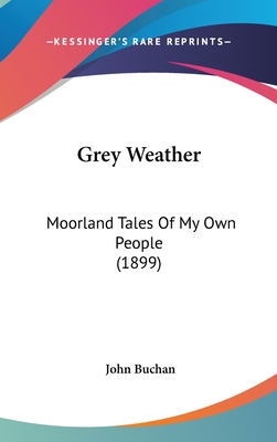 Grey Weather: Moorland Tales of My Own People (1899) - Buchan, John