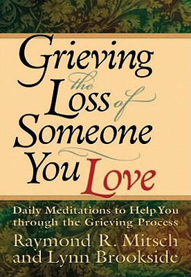 Grieving the Loss of Someone You Love: Daily Meditations to Help You Through the Grieving Process - Mitsch, Raymond R, and Brookside, Lynn