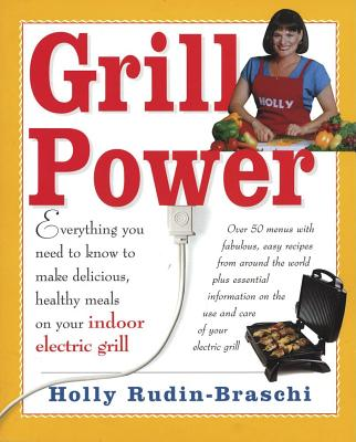 Grill Power: Everything You Need to Know to Make Delicious, Healthy Meals on Your Indoor Electric Grill - Rudin-Braschi, Holly