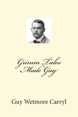 Grimm Tales Made Gay - Carryl, Guy Wetmore