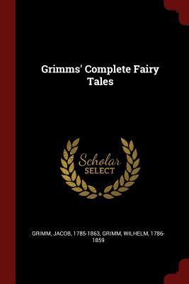 Grimms' Complete Fairy Tales - 1785-1863, Grimm Jacob, and Grimm, Wilhelm