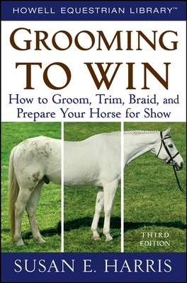 Grooming to Win: How to Groom, Trim, Braid, and Prepare Your Horse for Show - Harris, Susan E