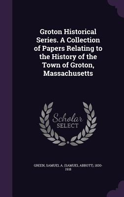 Groton Historical Series. a Collection of Papers Relating to the History of the Town of Groton, Massachusetts - Green, Samuel Abbott