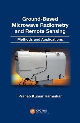 Ground-Based Microwave Radiometry and Remote Sensing: Methods and Applications - Karmakar, Pranab Kumar