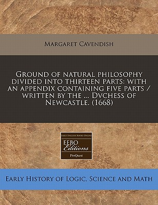 Ground of Natural Philosophy Divided Into Thirteen Parts: With an Appendix Containing Five Parts / Written by the ... Dvchess of Newcastle. (1668) - Cavendish, Margaret, Professor