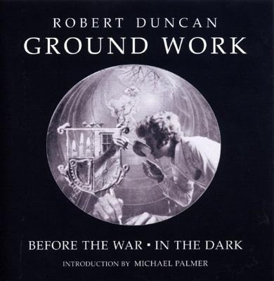 Ground Work: Before the War/In the Dark - Duncan, Robert Edward, and Bertholf, Robert J (Editor), and Maynard, James (Editor)