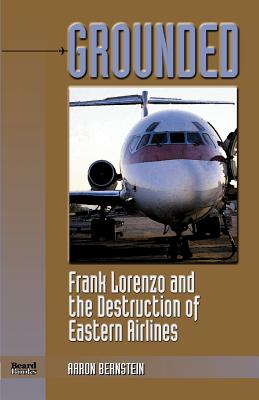 Grounded: Frank Lorenzo and the Destruction of Eastern Airlines - Bernstein, Aaron