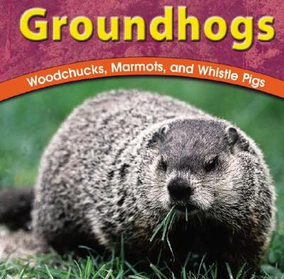 Groundhogs: Woodchucks, Marmots, and Whistle Pigs - Richardson, Adele D