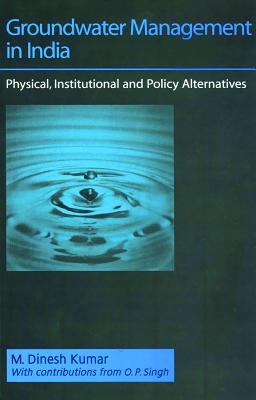 Groundwater Management in India: Physical, Institutional and Policy Alternatives - Kumar, M Dinesh, and Singh, O P